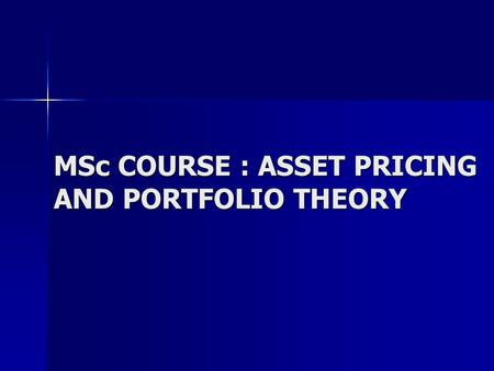 MSc COURSE : ASSET PRICING AND PORTFOLIO THEORY. Aims Introduce basic concepts used to price financial assets Introduce basic concepts used to price financial.