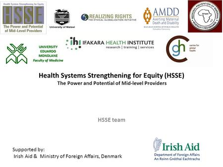 Health Systems Strengthening for Equity (HSSE) The Power and Potential of Mid-level Providers HSSE team Supported by: Irish Aid & Ministry of Foreign Affairs,
