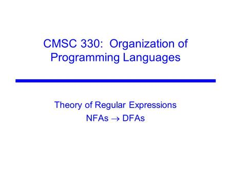 CMSC 330: Organization of Programming Languages Theory of Regular Expressions NFAs  DFAs.