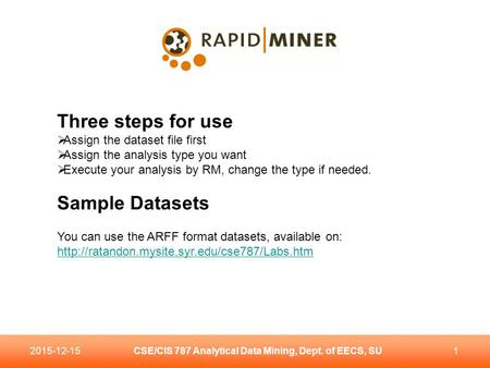 CSE/CIS 787 Analytical Data Mining, Dept. of EECS, SU12015-12-15 Three steps for use  Assign the dataset file first  Assign the analysis type you want.