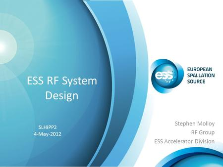 ESS RF System Design Stephen Molloy RF Group ESS Accelerator Division SLHiPP2 4-May-2012.