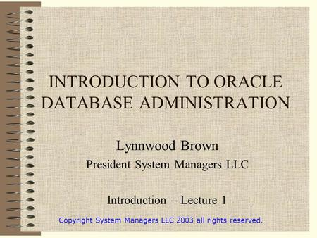 INTRODUCTION TO ORACLE DATABASE ADMINISTRATION Lynnwood Brown President System Managers LLC Introduction – Lecture 1 Copyright System Managers LLC 2003.