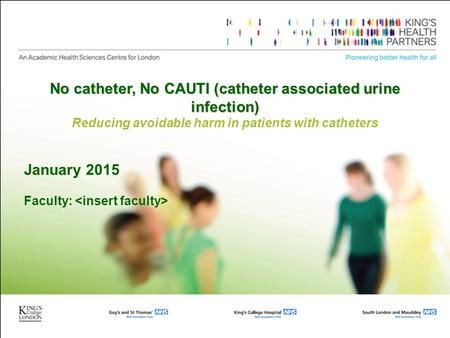 No catheter, No CAUTI (catheter associated urine infection) Reducing avoidable harm in patients with catheters January 2015 Faculty: