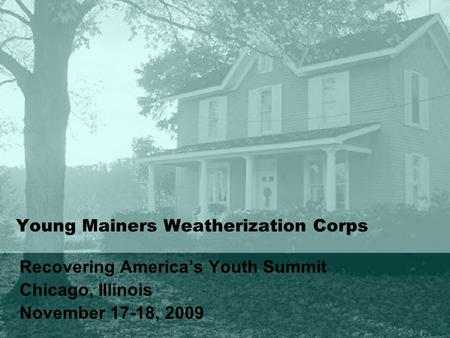 Young Mainers Weatherization Corps Recovering America's Youth Summit Chicago, Illinois November 17-18, 2009.