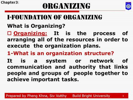 Prepared by Pheng Khna, Siv VutthyBuild Bright University 1 Organizing i-foundation of organizing What is Organizing?  Organizing: It is the process of.