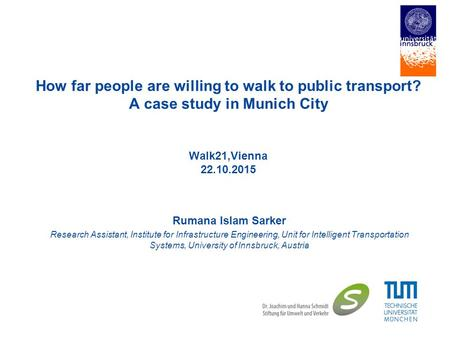 How far people are willing to walk to public transport? A case study in Munich City Walk21,Vienna 22.10.2015 Rumana Islam Sarker Research Assistant, Institute.