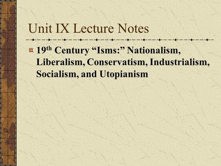 "Unit IX Lecture Notes 19 th Century ""Isms:"" Nationalism, Liberalism, Conservatism, Industrialism, Socialism, and Utopianism."