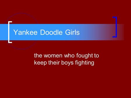 Yankee Doodle Girls the women who fought to keep their boys fighting.