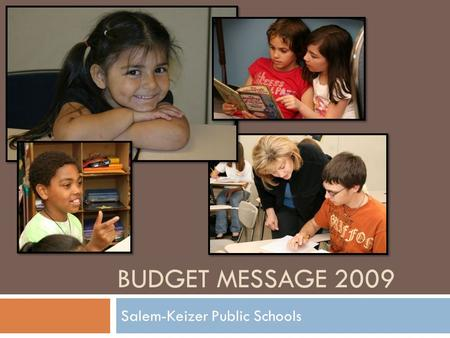 BUDGET MESSAGE 2009 Salem-Keizer Public Schools. Our Values  Minimize the impact on students.  Provide security for our employees by saving jobs as.