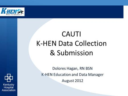 CAUTI K-HEN Data Collection & Submission Dolores Hagan, RN BSN K-HEN Education and Data Manager August 2012.