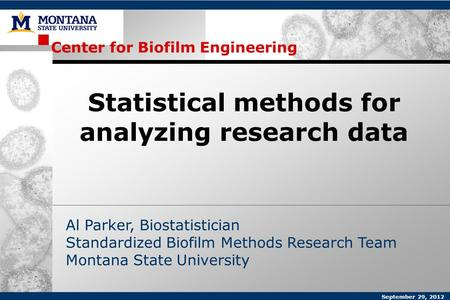 Center for Biofilm Engineering Al Parker, Biostatistician Standardized Biofilm Methods Research Team Montana State University Statistical methods for analyzing.