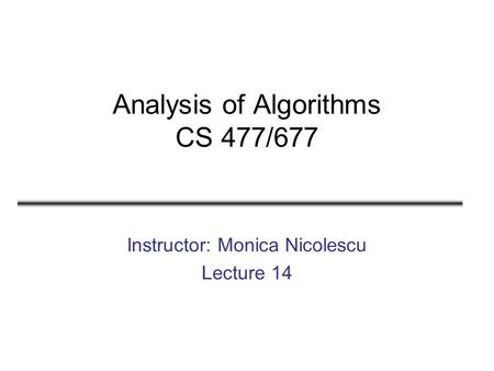 Analysis of Algorithms CS 477/677 Instructor: Monica Nicolescu Lecture 14.