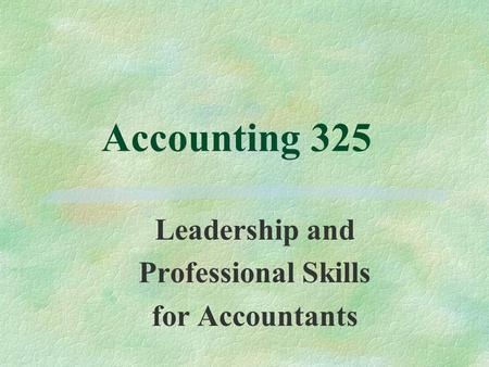 Accounting 325 Leadership and Professional Skills for Accountants.