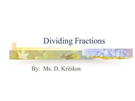 Dividing Fractions By: Ms. D. Kritikos. Two numbers are called reciprocals or multiplicative inverses of each other if their product is 1. EXAMPLES: The.
