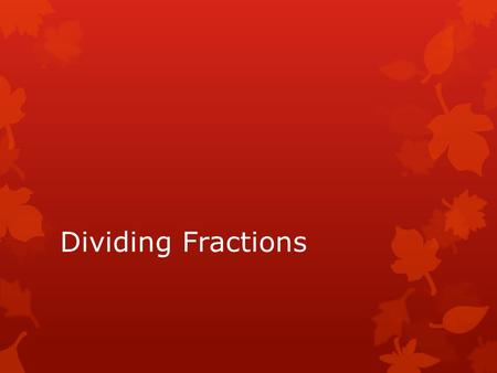 Dividing Fractions. Steps for Dividing Fractions  If there are mixed numbers, change them to improper fractions first.  KEEP the first fraction  CHANGE.