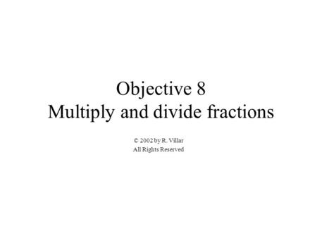 Objective 8 Multiply and divide fractions © 2002 by R. Villar All Rights Reserved.