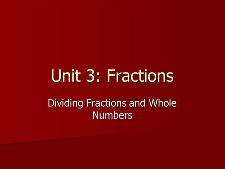 Unit 3: Fractions Dividing Fractions and Whole Numbers.