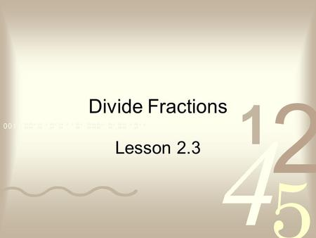 Divide Fractions Lesson 2.3. Using Mental Math ÷How many groups of are in ? 1414 ÷ 3 How many groups of are in 3? 3434 ÷ 3 What are the 3 equal groups.
