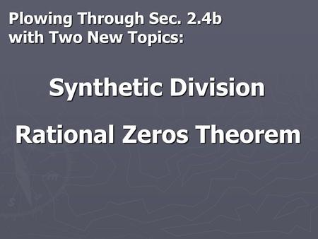 Plowing Through Sec. 2.4b with Two New Topics: Synthetic Division Rational Zeros Theorem.