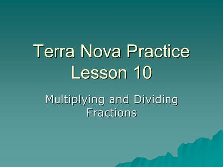 Terra Nova Practice Lesson 10 Multiplying and Dividing Fractions.
