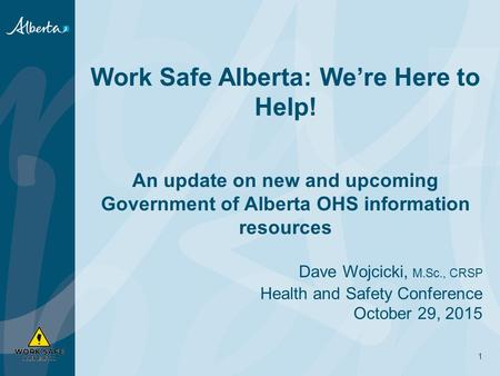 Work Safe Alberta: We're Here to Help! An update on new and upcoming Government of Alberta OHS information resources Dave Wojcicki, M.Sc., CRSP Health.