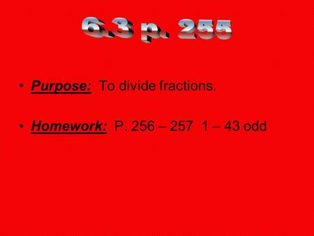 Purpose: To divide fractions. Homework: P. 256 – 257 1 – 43 odd.