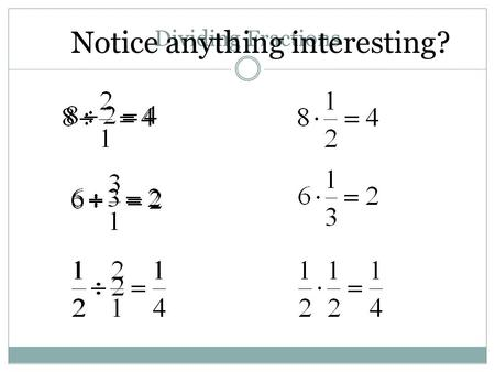 "Dividing Fractions Notice anything interesting?. Dividing by a fraction is the same as multiplying by the second number ""flipped over"" …for example, are."