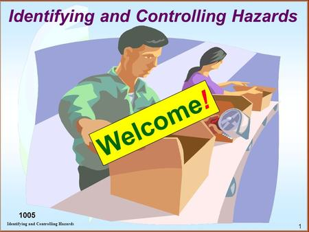 1 Identifying and Controlling Hazards Welcome! 1005.