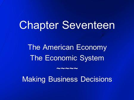 Chapter Seventeen The American Economy The Economic System ~~~~~ Making Business Decisions.