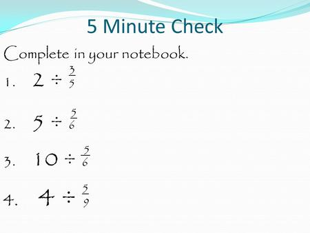 5 Minute Check Complete in your notebook. 3 1. 2 ÷ 5 5 2. 5 ÷ 6 5 3. 10 ÷ 6 5 4. 4 ÷ 9.