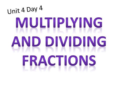 Unit 4 Day 4. Parts of a Fraction Multiplying Fractions Steps: 1: Simplify first (if possible) 2: Then multiply numerators, and multiply denominators.
