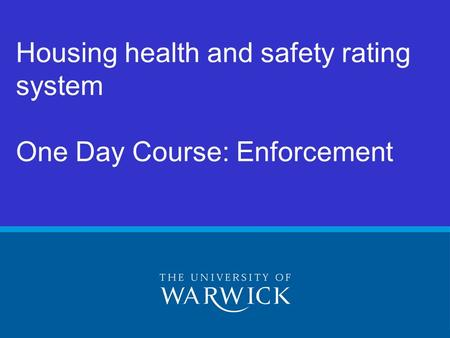 © Warwick University 2005 Housing health and safety rating system One Day Course: Enforcement.