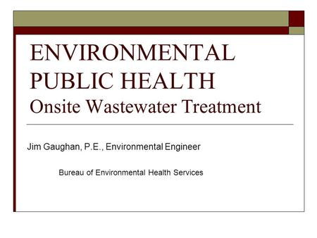 ENVIRONMENTAL PUBLIC HEALTH Onsite Wastewater Treatment Jim Gaughan, P.E., Environmental Engineer Bureau of Environmental Health Services.