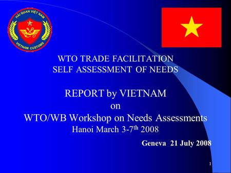 1 WTO TRADE FACILITATION SELF ASSESSMENT OF NEEDS REPORT by VIETNAM on WTO/WB Workshop on Needs Assessments Hanoi March 3-7 th 2008 Geneva 21 July 2008.