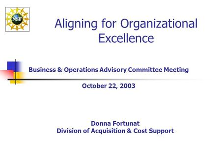 Aligning for Organizational Excellence Business & Operations Advisory Committee Meeting October 22, 2003 Donna Fortunat Division of Acquisition & Cost.