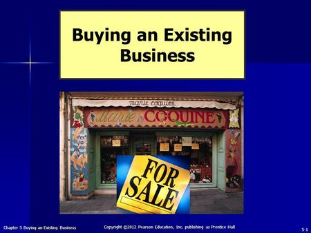 Chapter 5 Buying an Existing Business 5-1 Copyright ©2012 Pearson Education, Inc. publishing as Prentice Hall Buying an Existing Business.