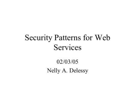 Security Patterns for Web Services 02/03/05 Nelly A. Delessy.
