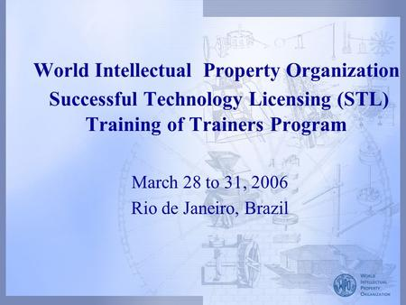 World Intellectual Property Organization Successful Technology Licensing (STL) Training of Trainers Program March 28 to 31, 2006 Rio de Janeiro, Brazil.