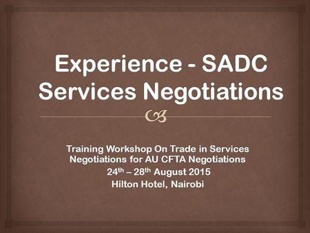 Training Workshop On Trade in Services Negotiations for AU CFTA Negotiations 24 th – 28 th August 2015 24 th – 28 th August 2015 Hilton Hotel, Nairobi.