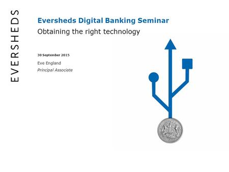 Eversheds Digital Banking Seminar Obtaining the right technology 30 September 2015 Eve England Principal Associate.