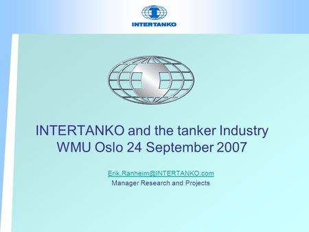 INTERTANKO and the tanker Industry WMU Oslo 24 September 2007 Manager Research and Projects.