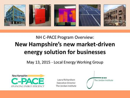 Laura Richardson Executive Director The Jordan Institute NH C-PACE Program Overview: New Hampshire's new market-driven energy solution for businesses May.