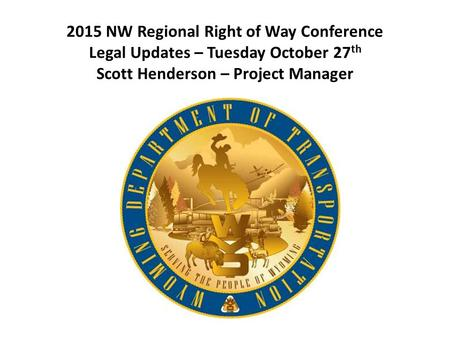 2015 NW Regional Right of Way Conference Legal Updates – Tuesday October 27 th Scott Henderson – Project Manager.