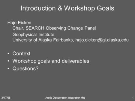 3/17/08Arctic Observation Integration Mtg1 Introduction & Workshop Goals Hajo Eicken Chair, SEARCH Observing Change Panel Geophysical Institute University.