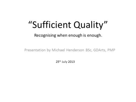 """Sufficient Quality"" Presentation by Michael Henderson BSc, GDArts, PMP 25 th July 2013 Recognising when enough is enough."