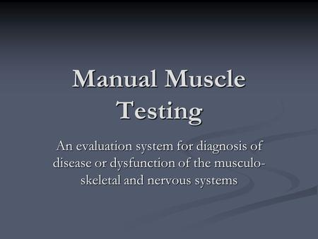 Manual Muscle Testing An evaluation system for diagnosis of disease or dysfunction of the musculo- skeletal and nervous systems.
