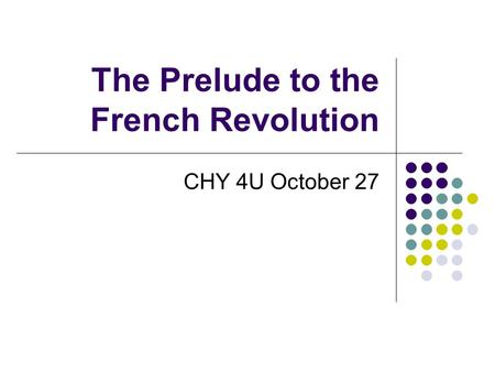 The Prelude to the French Revolution CHY 4U October 27.