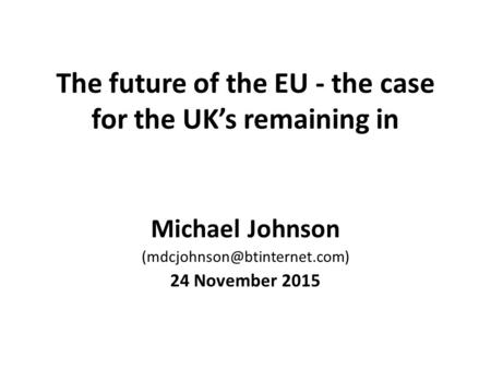 The future of the EU - the case for the UK's remaining in Michael Johnson 24 November 2015.