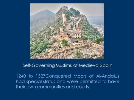 Self-Governing Muslims <strong>of</strong> Medieval Spain 1240 to 1327Conquered Moors <strong>of</strong> Al-Andalus had special status and were permitted to have their own communities.