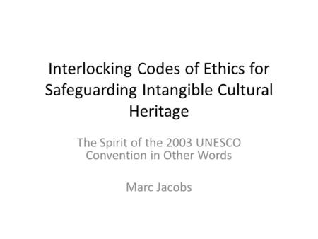 Interlocking Codes of Ethics for Safeguarding Intangible Cultural Heritage The Spirit of the 2003 UNESCO Convention in Other Words Marc Jacobs.
